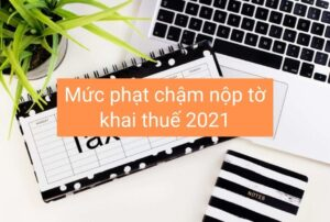 CÁC MỨC PHẠT CHẬM NỘP TỜ KHAI THUẾ MỚI NHẤT NĂM 2021
